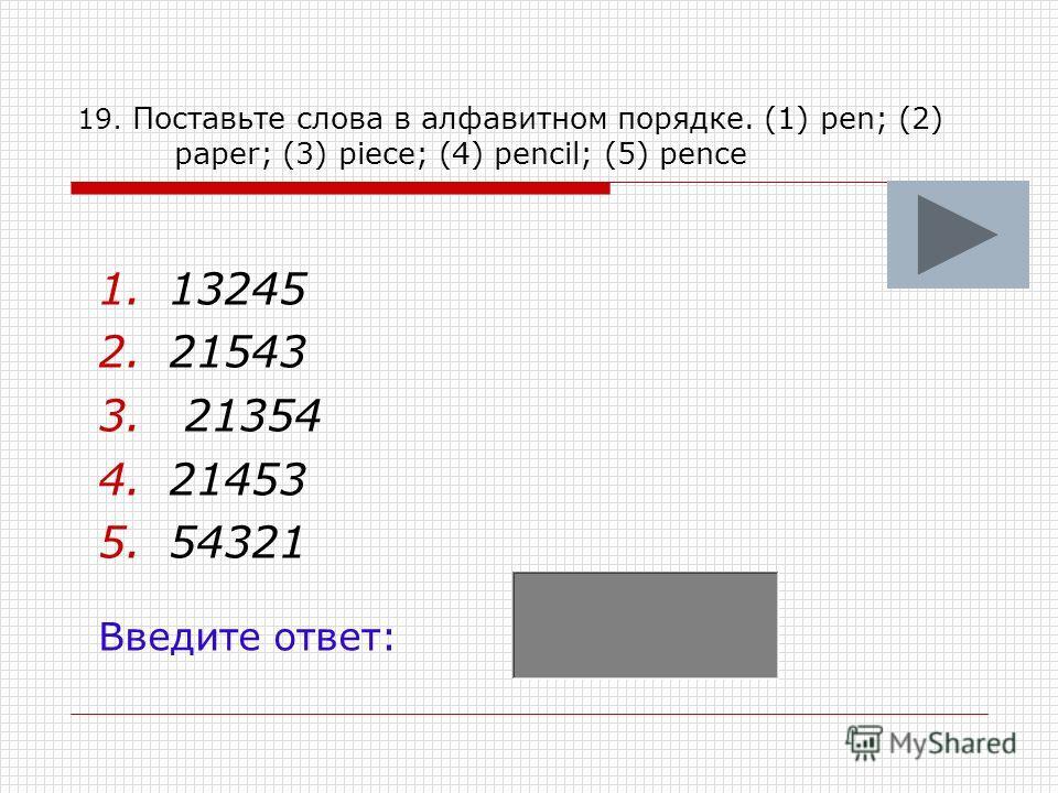 19. Поставьте слова в алфавитном порядке. (1) pen; (2) paper; (3) piece; (4) pencil; (5) pence 1.13245 2.21543 3. 21354 4.21453 5.54321 Введите ответ: