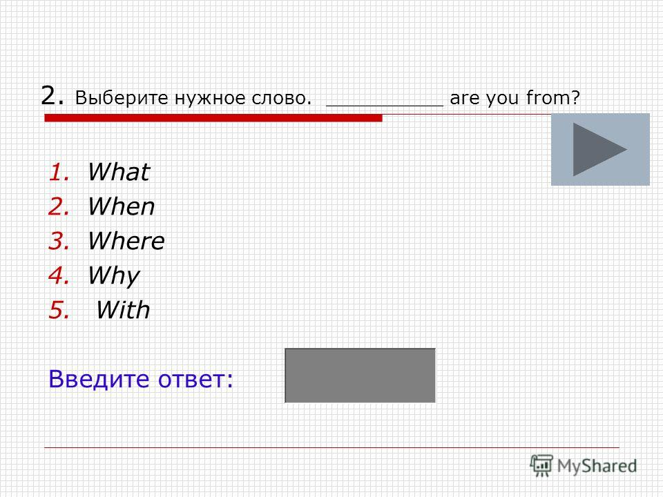 2. Выберите нужное слово. __________ are you from? 1.What 2.When 3.Where 4.Why 5. With Введите ответ: