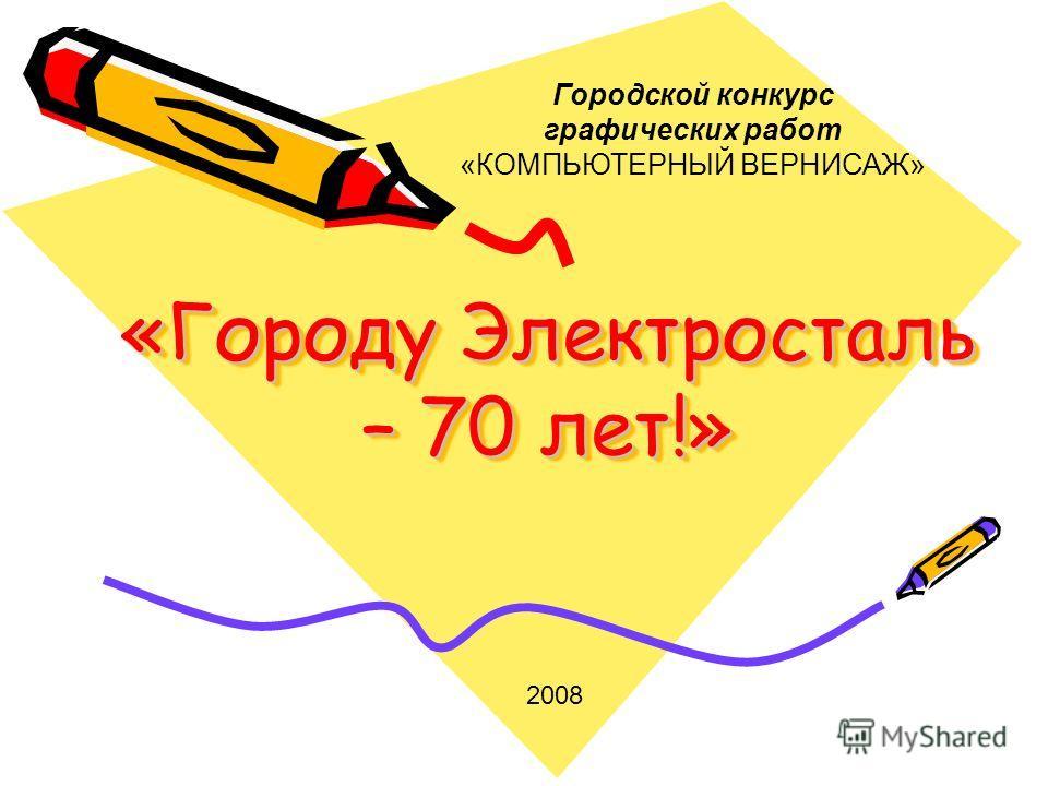 «Городу Электросталь – 70 лет!» Городской конкурс графических работ «КОМПЬЮТЕРНЫЙ ВЕРНИСАЖ» 2008