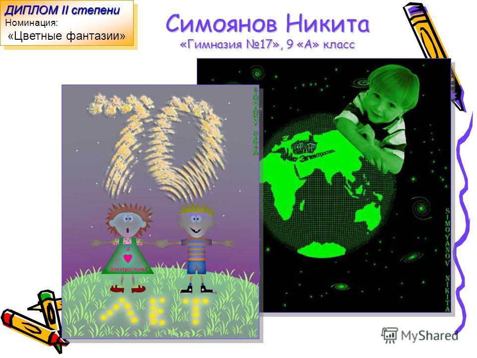 Симоянов Никита «Гимназия 17», 9 «А» класс ДИПЛОМ II степени Номинация: «Цветные фантазии» ДИПЛОМ II степени Номинация: «Цветные фантазии»