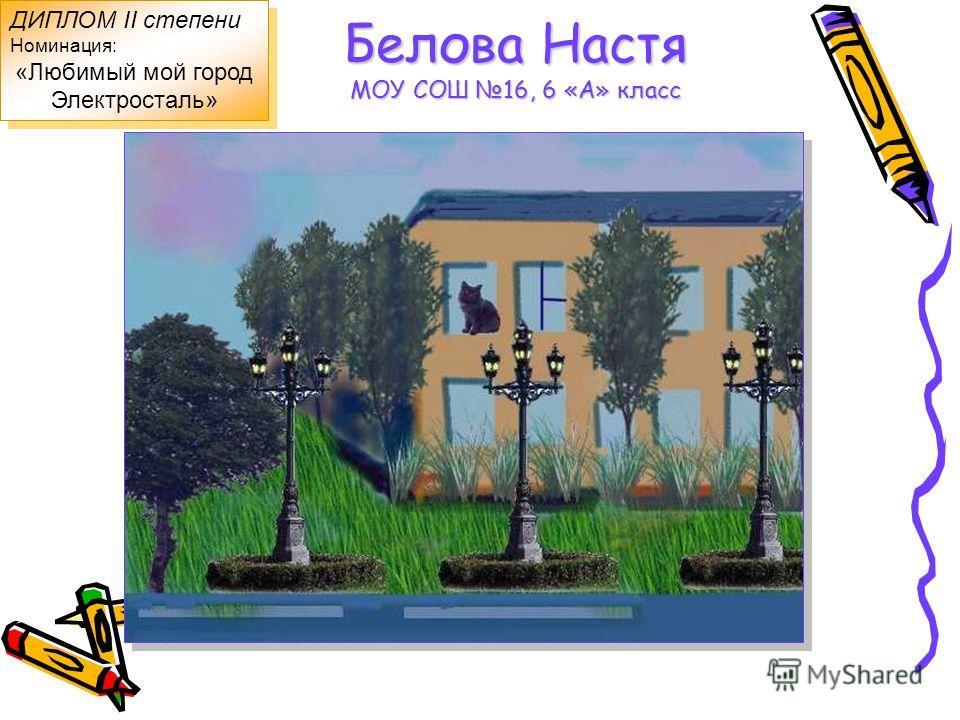 Белова Настя МОУ СОШ 16, 6 «А» класс ДИПЛОМ II степени Номинация: «Любимый мой город Электросталь» ДИПЛОМ II степени Номинация: «Любимый мой город Электросталь»