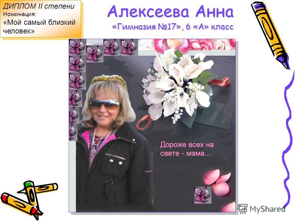 Алексеева Анна «Гимназия 17», 6 «А» класс ДИПЛОМ II степени Номинация: «Мой самый близкий человек» ДИПЛОМ II степени Номинация: «Мой самый близкий человек»