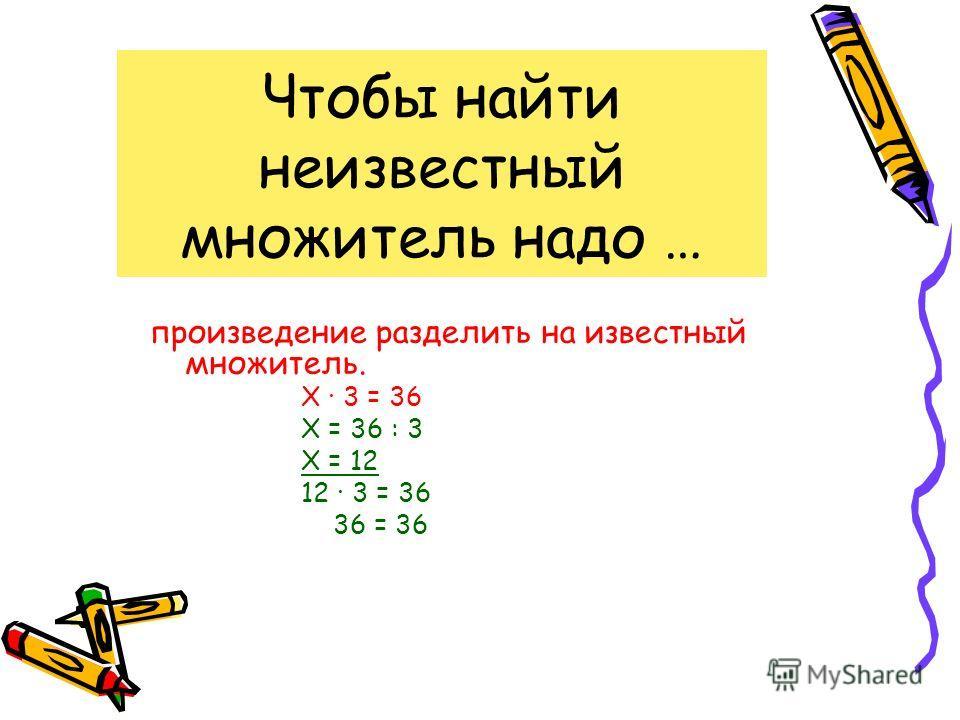 Чтобы найти неизвестный множитель надо … произведение разделить на известный множитель. Х 3 = 36 Х = 36 : 3 Х = 12 12 3 = 36 36 = 36