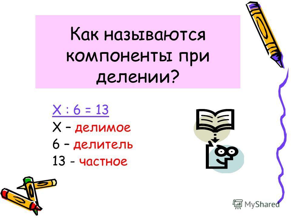 Как называются компоненты при делении? Х : 6 = 13 Х – делимое 6 – делитель 13 - частное