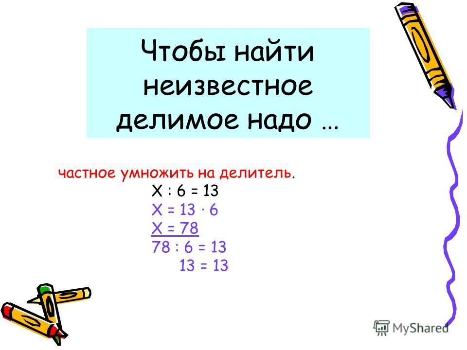 Чтобы найти неизвестное делимое надо … частное умножить на делитель. Х : 6 = 13 Х = 13 6 Х = 78 78 : 6 = 13 13 = 13