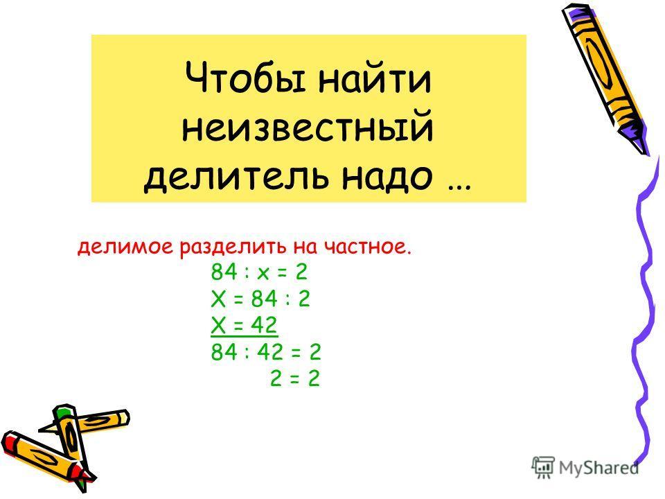 Чтобы найти неизвестный делитель надо … делимое разделить на частное. 84 : х = 2 Х = 84 : 2 Х = 42 84 : 42 = 2 2 = 2