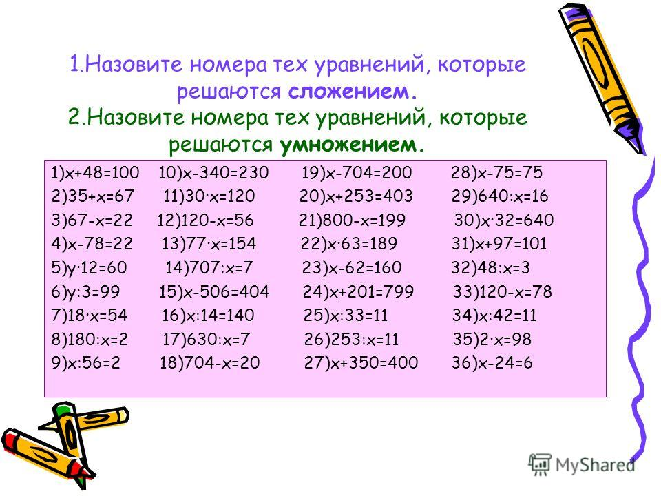 1.Назовите номера тех уравнений, которые решаются сложением. 2.Назовите номера тех уравнений, которые решаются умножением. 1)х+48=100 10)х-340=230 19)х-704=200 28)х-75=75 2)35+х=67 11)30х=120 20)х+253=403 29)640:х=16 3)67-х=22 12)120-х=56 21)800-х=19