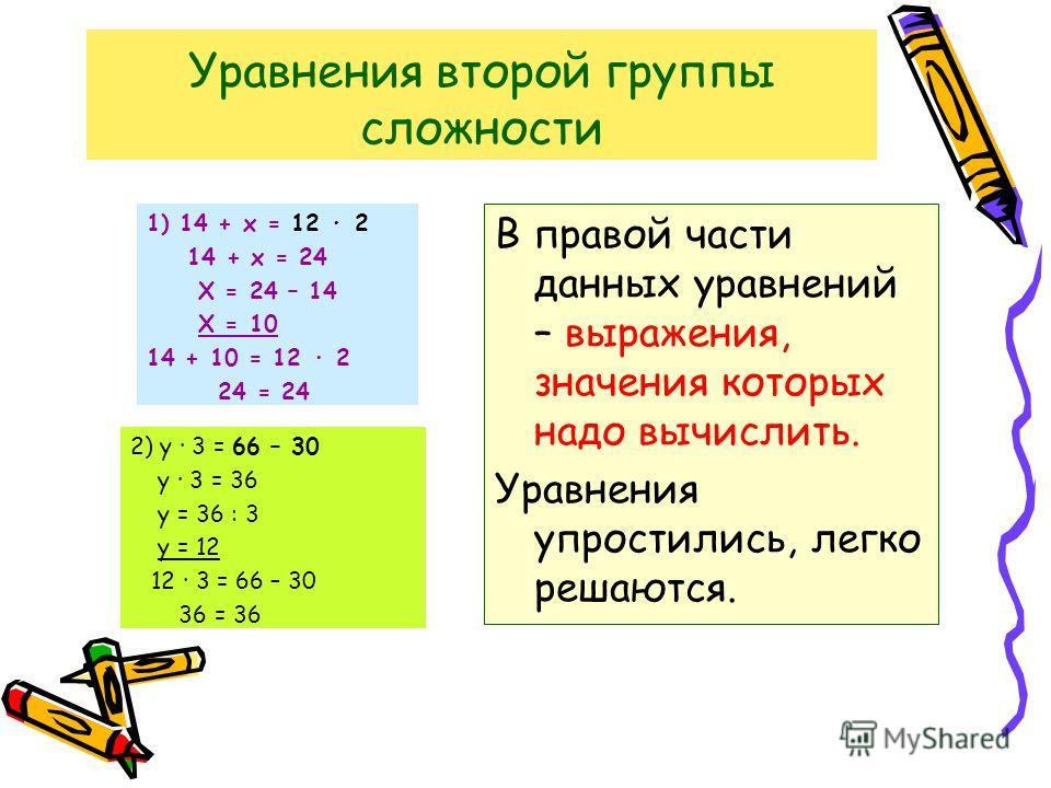 Уравнения второй группы сложности 1) 14 + х = 12 2 14 + х = 24 Х = 24 – 14 Х = 10 14 + 10 = 12 2 24 = 24 2) у 3 = 66 – 30 у 3 = 36 у = 36 : 3 у = 12 12 3 = 66 – 30 36 = 36 В правой части данных уравнений – выражения, значения которых надо вычислить.