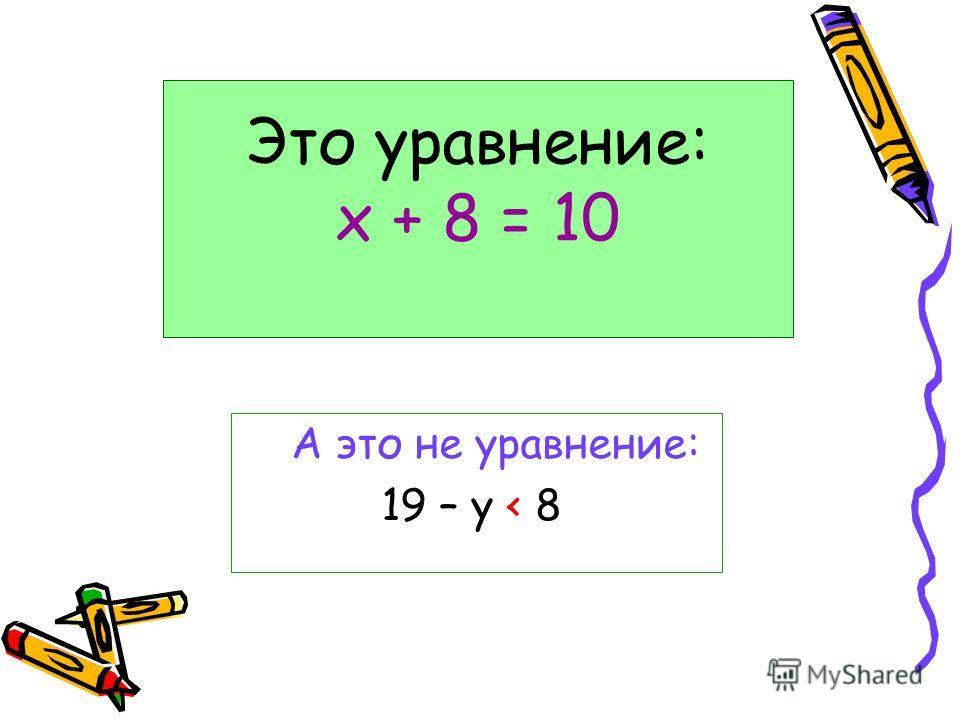 Это уравнение: х + 8 = 10 А это не уравнение: 19 – у < 8