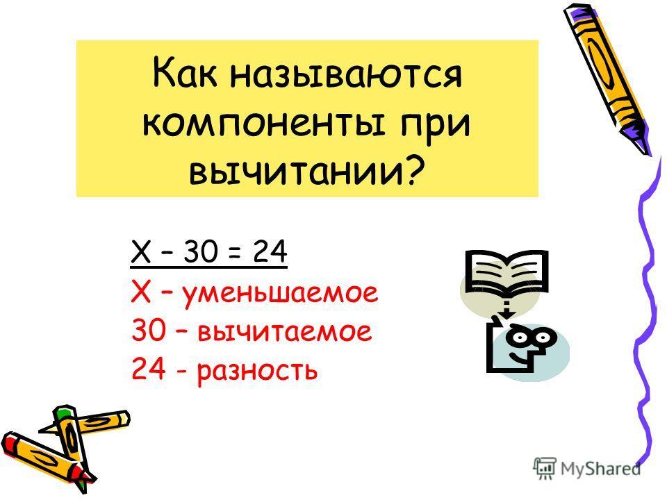 Как называются компоненты при вычитании? Х – 30 = 24 Х – уменьшаемое 30 – вычитаемое 24 - разность