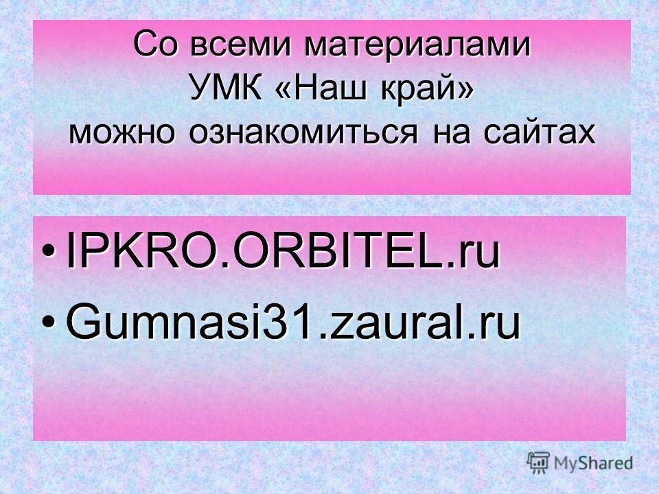 Со всеми материалами УМК «Наш край» можно ознакомиться на сайтах IPKRO.ORBITEL.ruIPKRO.ORBITEL.ru Gumnasi31.zaural.ruGumnasi31.zaural.ru