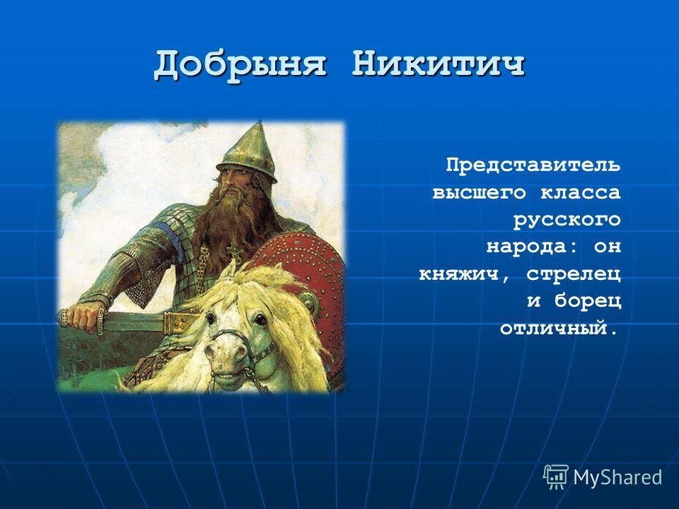 Добрыня Никитич Представитель высшего класса русского народа: он княжич, стрелец и борец отличный.