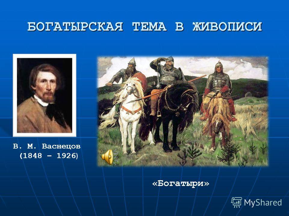 БОГАТЫРСКАЯ ТЕМА В ЖИВОПИСИ В. М. Васнецов (1848 – 1926 ) «Богатыри»