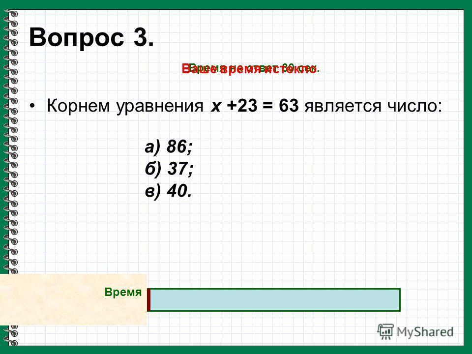 Вопрос 3. Корнем уравнения х +23 = 63 является число: а) 86; б) 37; в) 40. Время на ответ 30 сек. Ваше время истекло Время