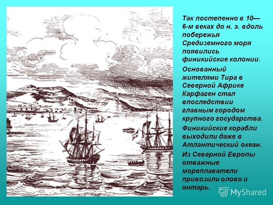 Так постепенно в 10 6-м веках до н. э. вдоль побережья Средиземного моря появились финикийские колонии. Основанный жителями Тира в Северной Африке Карфаген стал впоследствии главным городом крупного государства. Финикийские корабли выходили даже в Ат