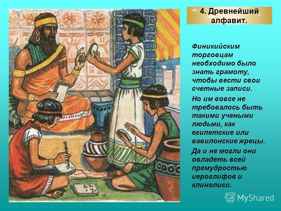 4. Древнейший алфавит. Финикийским торговцам необходимо было знать грамоту, чтобы вести свои счетные записи. Но им вовсе не требовалось быть такими учеными людьми, как египетские или вавилонские жрецы. Да и не могли они овладеть всей премудростью иер