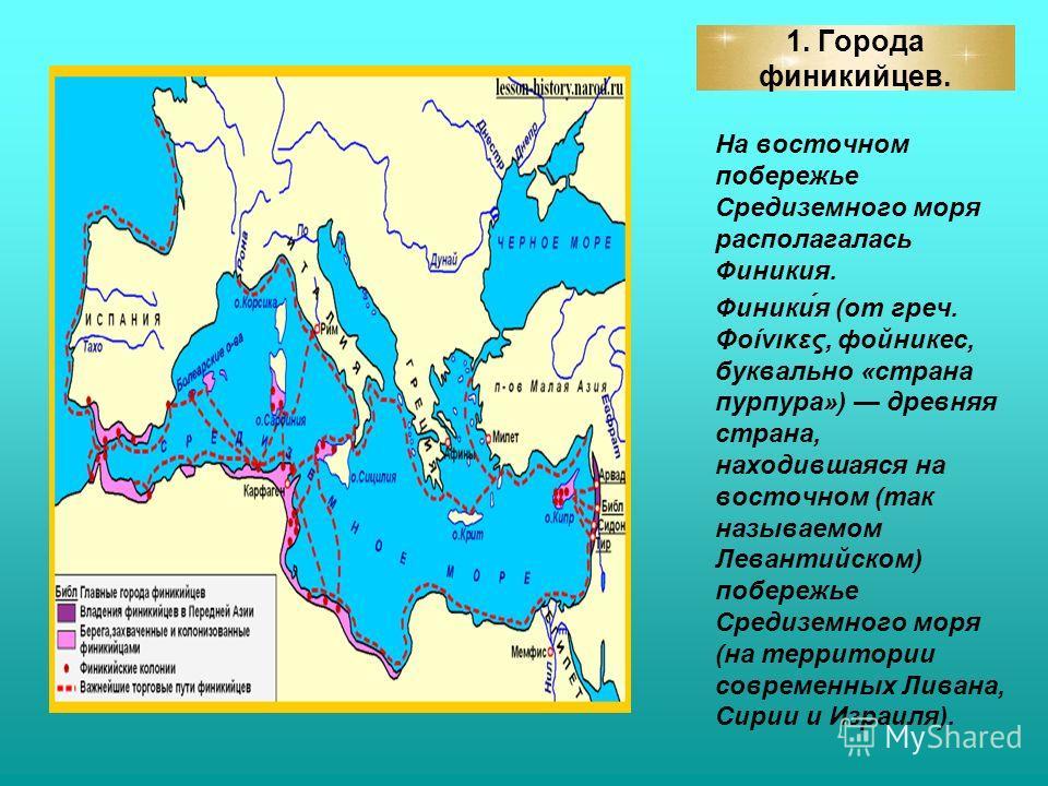 1. Города финикийцев. На восточном побережье Средиземного моря располагалась Финикия. Финики́я (от греч. Φοίνικες, фойникес, буквально «страна пурпура») древняя страна, находившаяся на восточном (так называемом Левантийском) побережье Средиземного мо