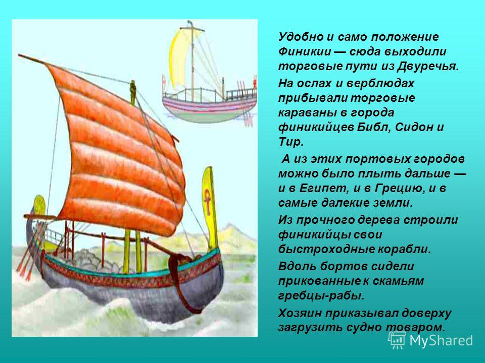 Удобно и само положение Финикии сюда выходили торговые пути из Двуречья. На ослах и верблюдах прибывали торговые караваны в города финикийцев Библ, Сидон и Тир. А из этих портовых городов можно было плыть дальше и в Египет, и в Грецию, и в самые дале