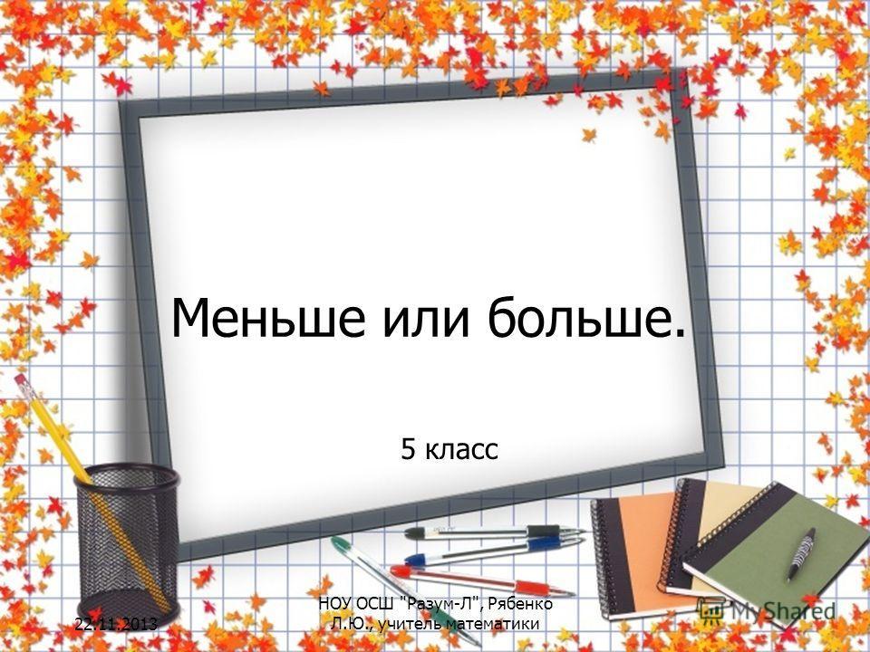 Меньше или больше. 5 класс 22.11.2013 НОУ ОСШ Разум-Л, Рябенко Л.Ю., учитель математики