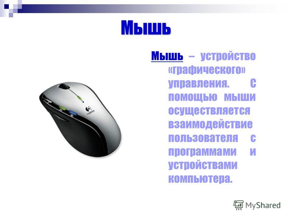 Мышь Мышь – устройство «графического» управления. С помощью мыши осуществляется взаимодействие пользователя с программами и устройствами компьютера.