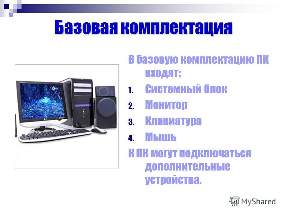 Базовая комплектация В базовую комплектацию ПК входят: 1. Системный блок 2. Монитор 3. Клавиатура 4. Мышь К ПК могут подключаться дополнительные устройства.