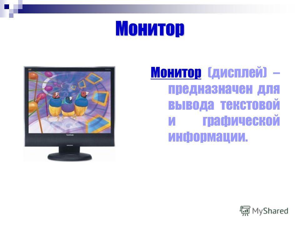 Монитор Монитор (дисплей) – предназначен для вывода текстовой и графической информации.