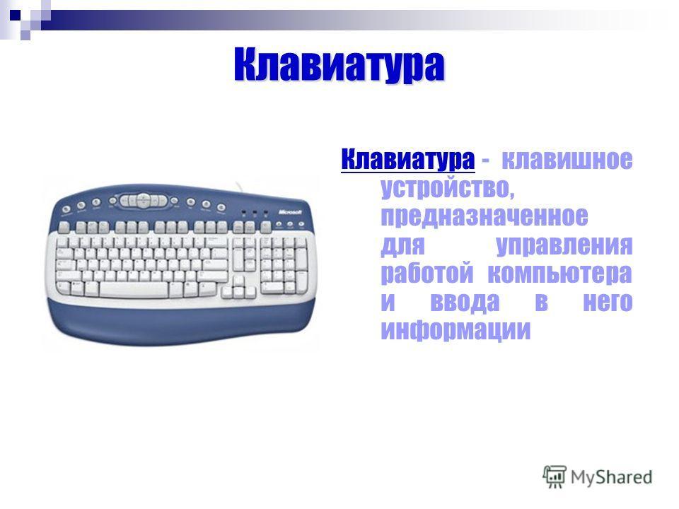 Клавиатура Клавиатура - клавишное устройство, предназначенное для управления работой компьютера и ввода в него информации