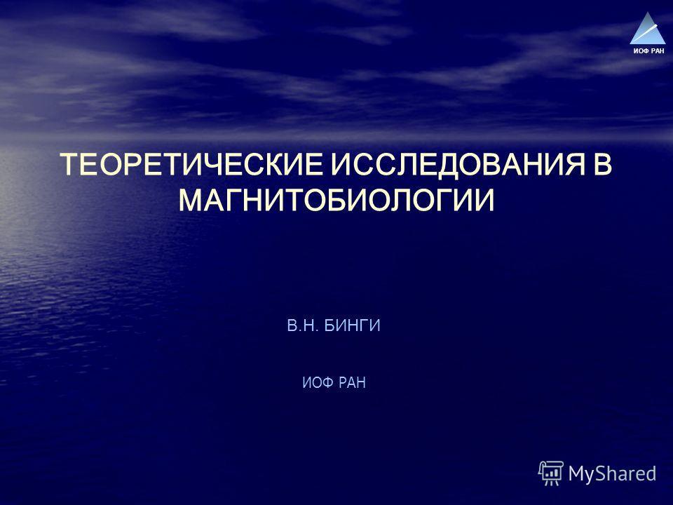 ИОФ РАН ТЕОРЕТИЧЕСКИЕ ИССЛЕДОВАНИЯ В МАГНИТОБИОЛОГИИ В.Н. БИНГИ ИОФ РАН