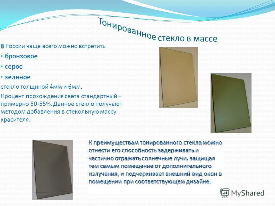 В В России чаще всего можно встретить бронзовое серое зеленое стекло толщиной 4мм и 6мм. Процент прохождения света стандартный – примерно 50-55%. Данное стекло получают методом добавления в стекольную массу красителя. К преимуществам тонированного ст