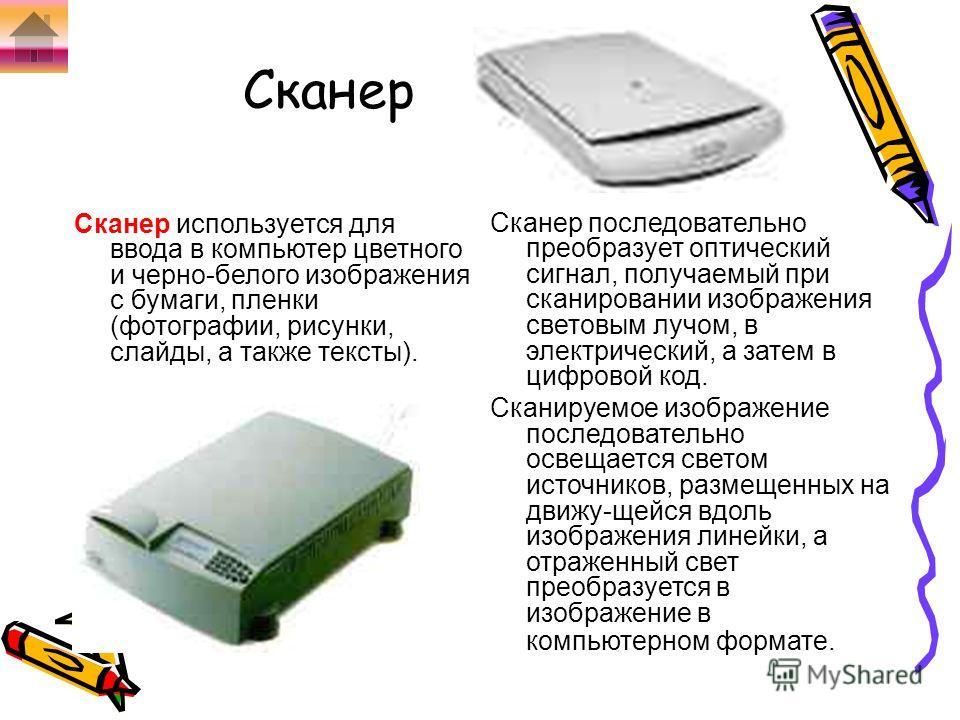 Сканер Сканер используется для ввода в компьютер цветного и черно-белого изображения с бумаги, пленки (фотографии, рисунки, слайды, а также тексты). Сканер последовательно преобразует оптический сигнал, получаемый при сканировании изображения световы