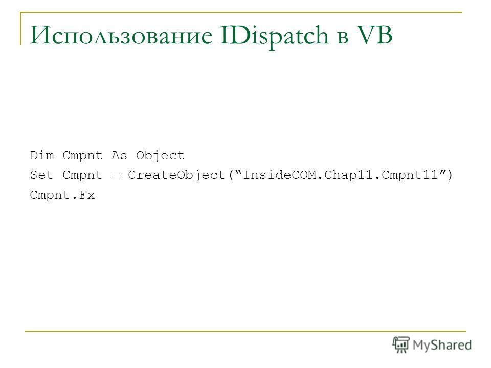 Использование IDispatch в VB Dim Cmpnt As Object Set Cmpnt = CreateObject(InsideCOM.Chap11.Cmpnt11) Cmpnt.Fx