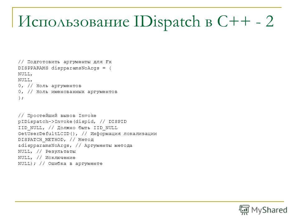 Использование IDispatch в С++ - 2 // Подготовить аргументы для Fx DISPPARAMS dispparamsNoArgs = { NULL, 0, // Ноль аргументов 0, // Ноль именованных аргументов }; // Простейший вызов Invoke pIDispatch->Invoke(dispid, // DISPID IID_NULL, // Должно быт