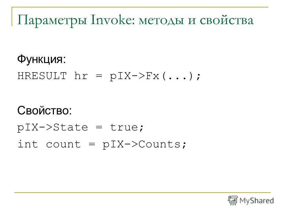 Параметры Invoke: методы и свойства Функция: HRESULT hr = pIX->Fx(...); Свойство: pIX->State = true; int count = pIX->Counts;