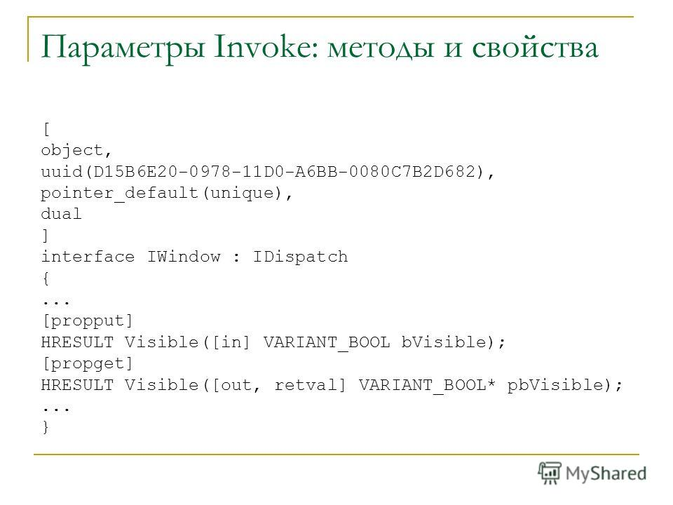 Параметры Invoke: методы и свойства [ object, uuid(D15B6E20-0978-11D0-A6BB-0080C7B2D682), pointer_default(unique), dual ] interface IWindow : IDispatch {... [propput] HRESULT Visible([in] VARIANT_BOOL bVisible); [propget] HRESULT Visible([out, retval