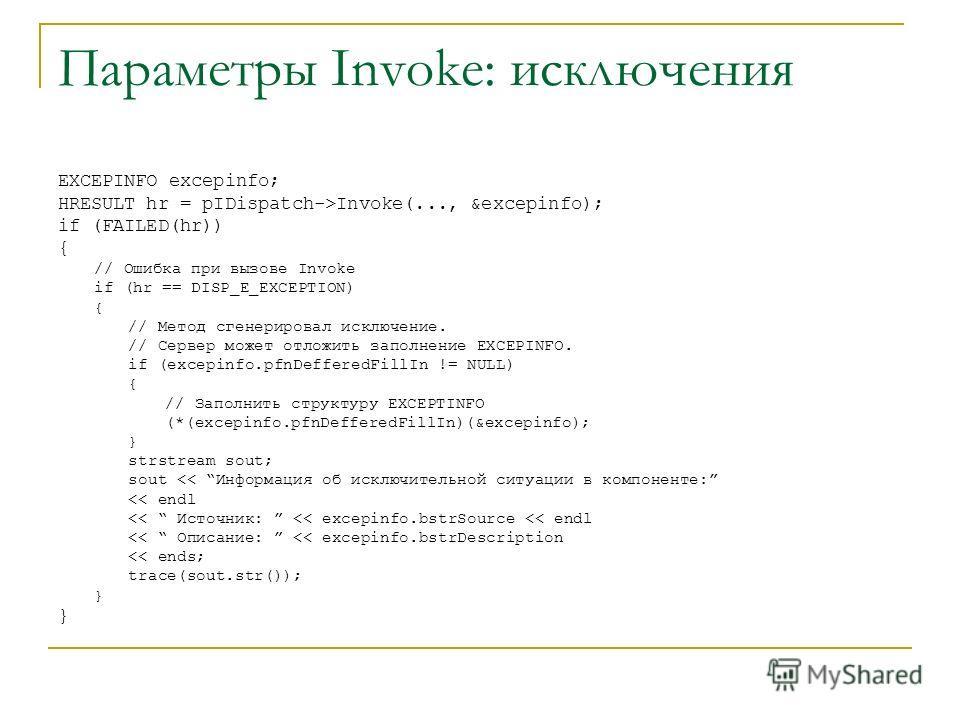 Параметры Invoke: исключения EXCEPINFO excepinfo; HRESULT hr = pIDispatch->Invoke(..., &excepinfo); if (FAILED(hr)) { // Ошибка при вызове Invoke if (hr == DISP_E_EXCEPTION) { // Метод сгенерировал исключение. // Сервер может отложить заполнение EXCE