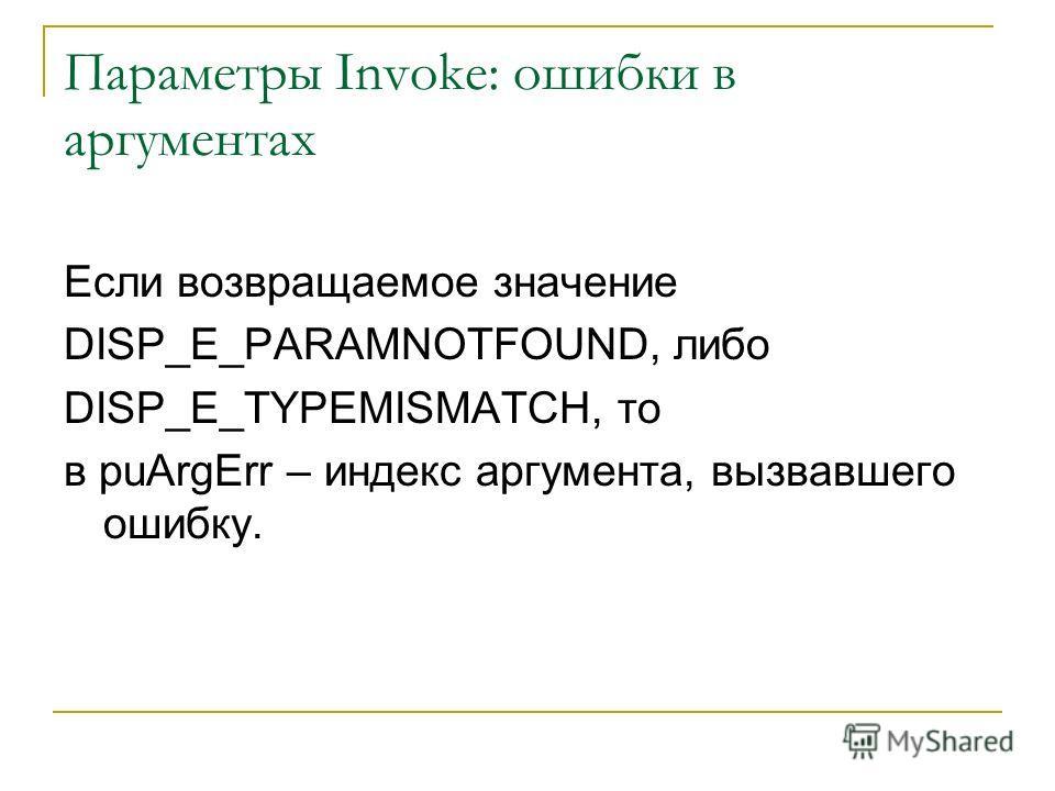 Параметры Invoke: ошибки в аргументах Если возвращаемое значение DISP_E_PARAMNOTFOUND, либо DISP_E_TYPEMISMATCH, то в puArgErr – индекс аргумента, вызвавшего ошибку.