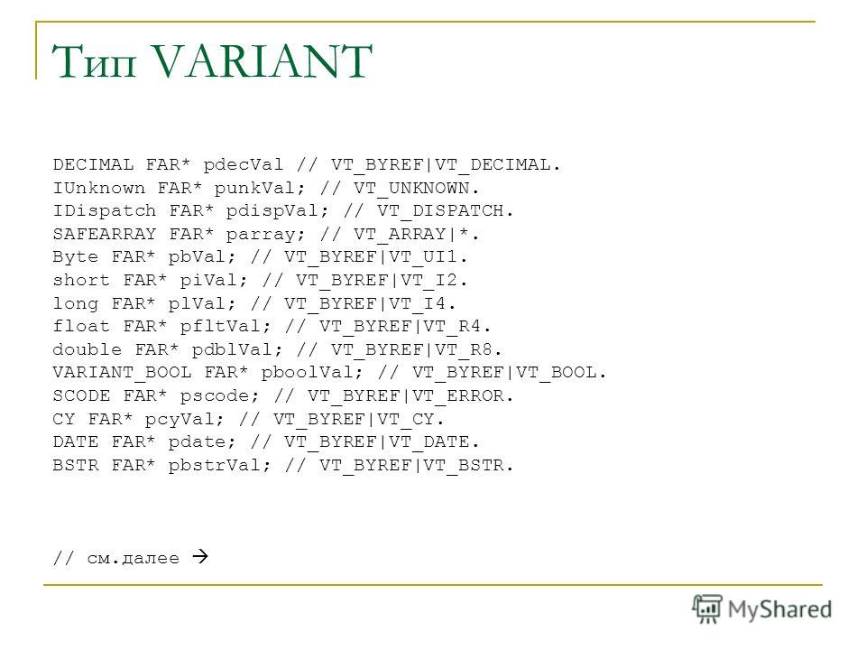 Тип VARIANT DECIMAL FAR* pdecVal // VT_BYREF|VT_DECIMAL. IUnknown FAR* punkVal; // VT_UNKNOWN. IDispatch FAR* pdispVal; // VT_DISPATCH. SAFEARRAY FAR* parray; // VT_ARRAY|*. Byte FAR* pbVal; // VT_BYREF|VT_UI1. short FAR* piVal; // VT_BYREF|VT_I2. lo
