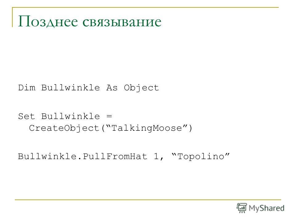 Позднее связывание Dim Bullwinkle As Object Set Bullwinkle = CreateObject(TalkingMoose) Bullwinkle.PullFromHat 1, Topolino