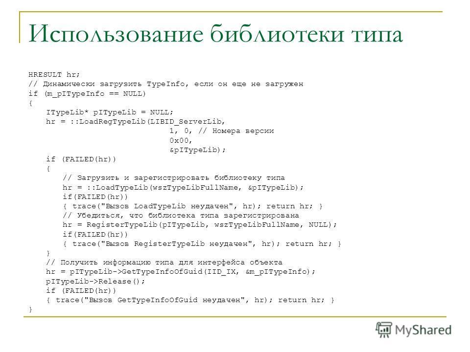 Использование библиотеки типа HRESULT hr; // Динамически загрузить TypeInfo, если он еще не загружен if (m_pITypeInfo == NULL) { ITypeLib* pITypeLib = NULL; hr = ::LoadRegTypeLib(LIBID_ServerLib, 1, 0, // Номера версии 0x00, &pITypeLib); if (FAILED(h