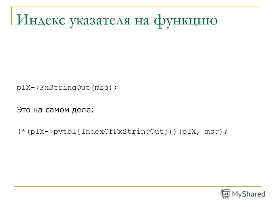 Индекс указателя на функцию pIX->FxStringOut(msg); Это на самом деле: (*(pIX->pvtbl[IndexOfFxStringOut]))(pIX, msg);