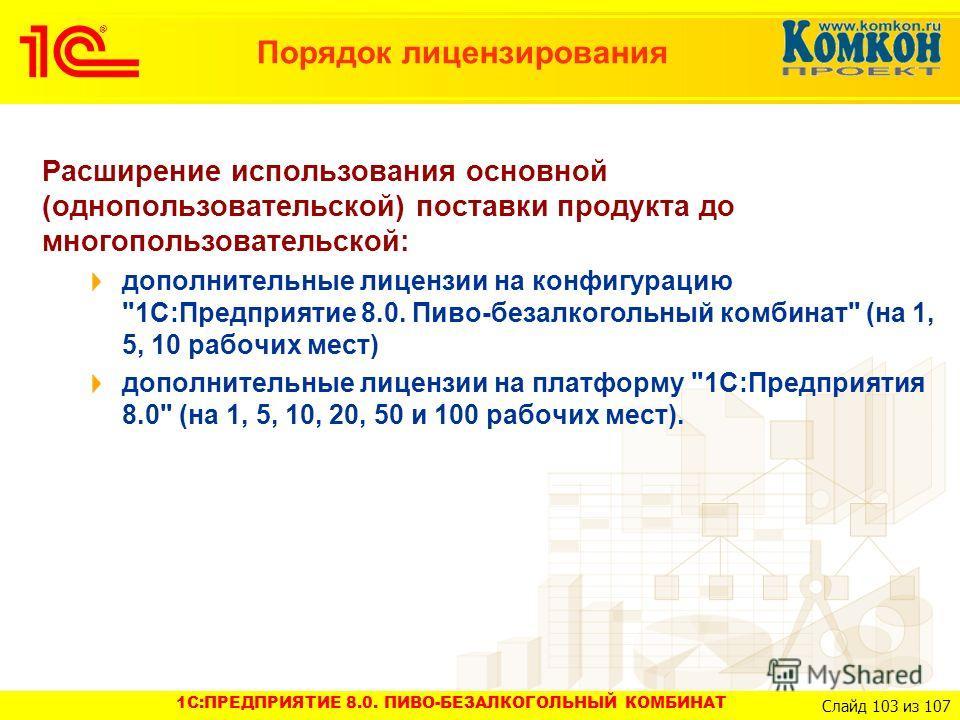 1C:ПРЕДПРИЯТИЕ 8.0. ПИВО-БЕЗАЛКОГОЛЬНЫЙ КОМБИНАТ Слайд 103 из 107 Порядок лицензирования Расширение использования основной (однопользовательской) поставки продукта до многопользовательской: дополнительные лицензии на конфигурацию