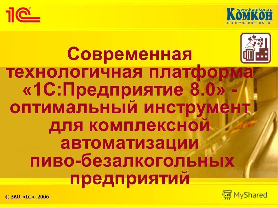 © ЗАО «1С», 2006 Современная технологичная платформа «1С:Предприятие 8.0» - оптимальный инструмент для комплексной автоматизации пиво-безалкогольных предприятий