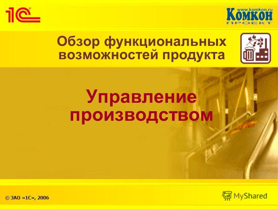 © ЗАО «1С», 2006 Обзор функциональных возможностей продукта Управление производством