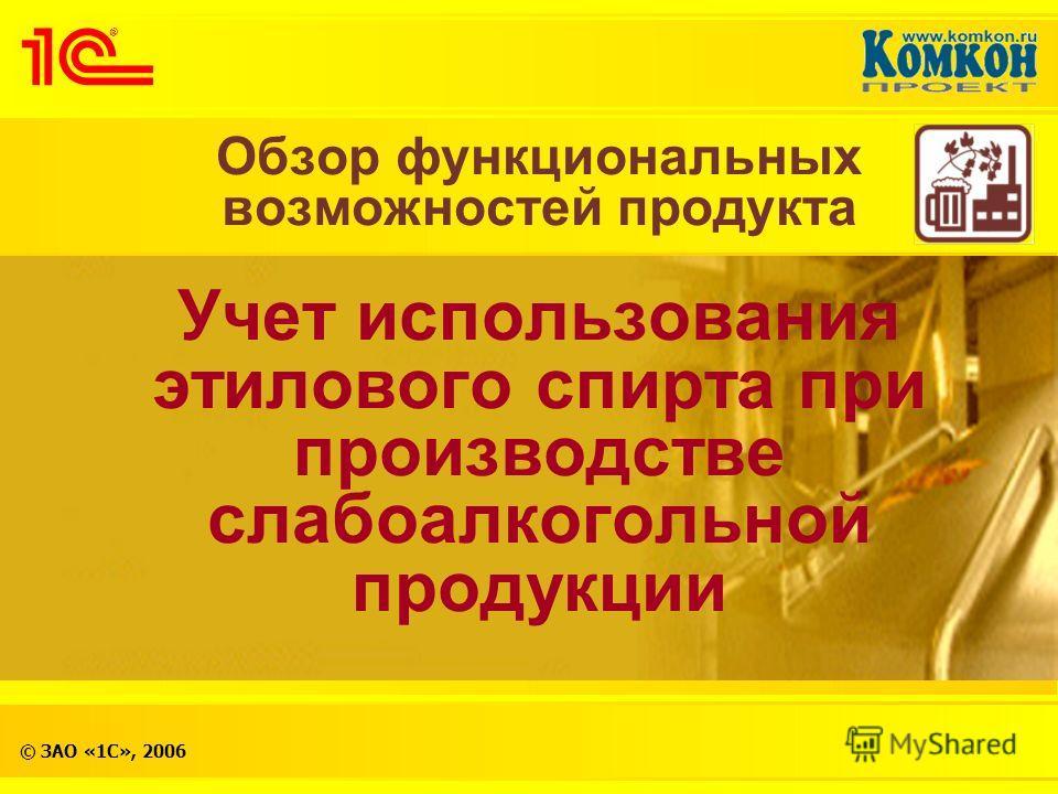 © ЗАО «1С», 2006 Обзор функциональных возможностей продукта Учет использования этилового спирта при производстве слабоалкогольной продукции