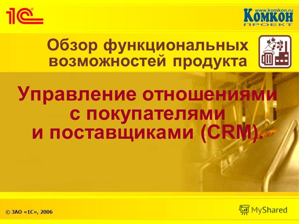 © ЗАО «1С», 2006 Обзор функциональных возможностей продукта Управление отношениями с покупателями и поставщиками (CRM).