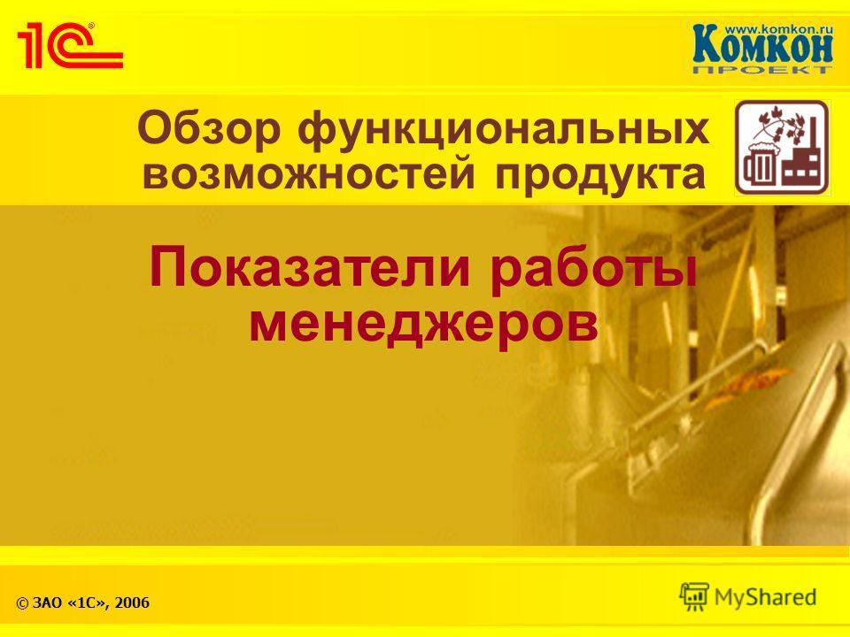 © ЗАО «1С», 2006 Обзор функциональных возможностей продукта Показатели работы менеджеров