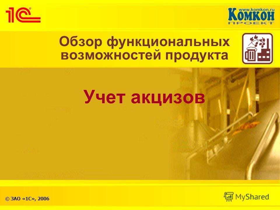 © ЗАО «1С», 2006 Обзор функциональных возможностей продукта Учет акцизов