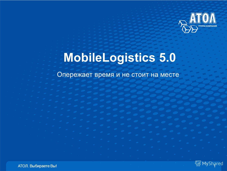 MobileLogistics 5.0 Опережает время и не стоит на месте АТОЛ. Выбираете Вы!1