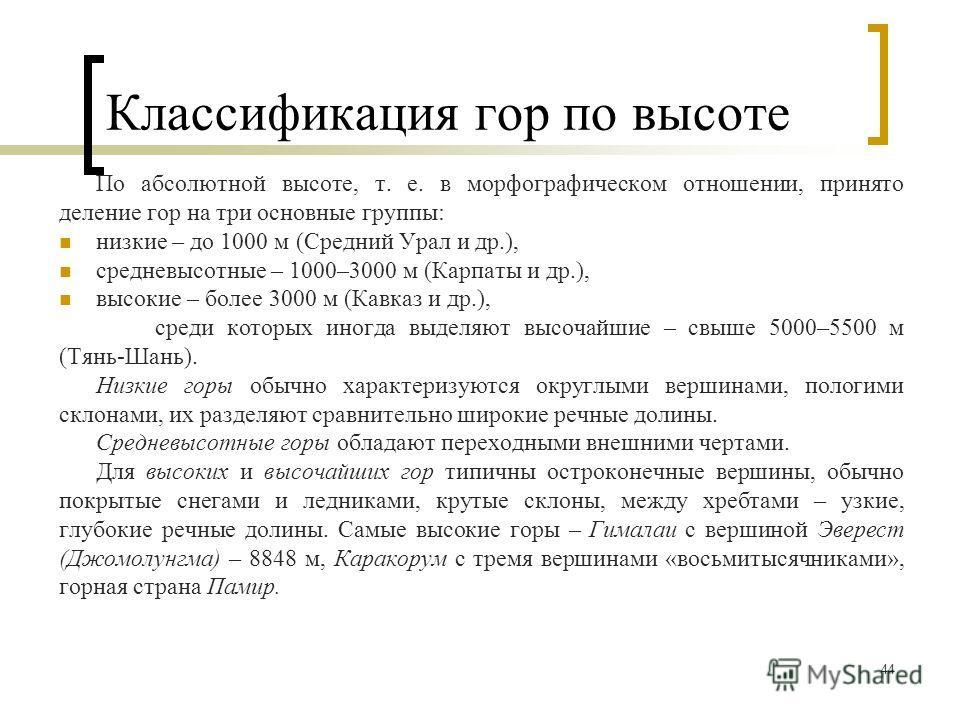 44 Классификация гор по высоте По абсолютной высоте, т. е. в морфографическом отношении, принято деление гор на три основные группы: низкие – до 1000 м (Средний Урал и др.), средневысотные – 1000–3000 м (Карпаты и др.), высокие – более 3000 м (Кавказ