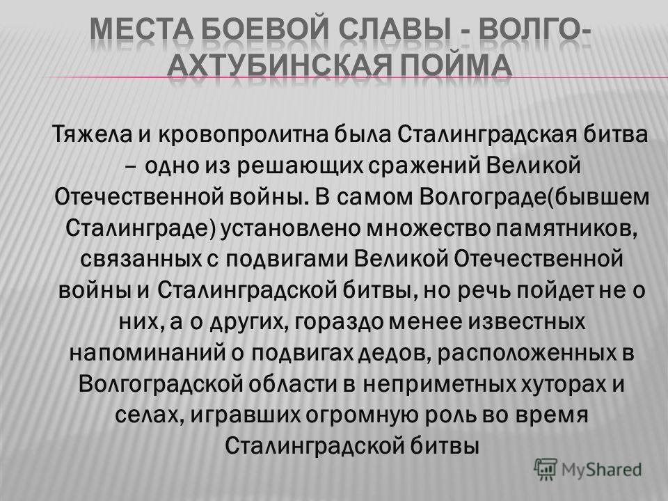 Тяжела и кровопролитна была Сталинградская битва – одно из решающих сражений Великой Отечественной войны. В самом Волгограде(бывшем Сталинграде) установлено множество памятников, связанных с подвигами Великой Отечественной войны и Сталинградской битв
